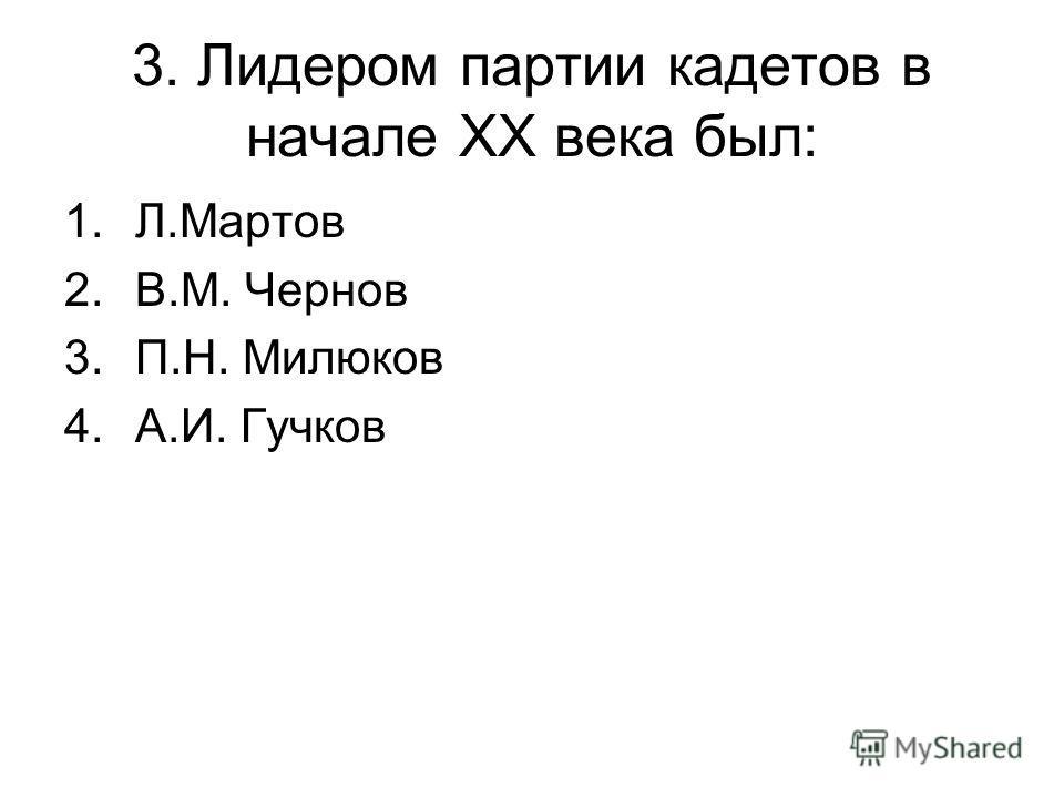 3. Лидером партии кадетов в начале XX века был: 1.Л.Мартов 2.В.М. Чернов 3.П.Н. Милюков 4.А.И. Гучков