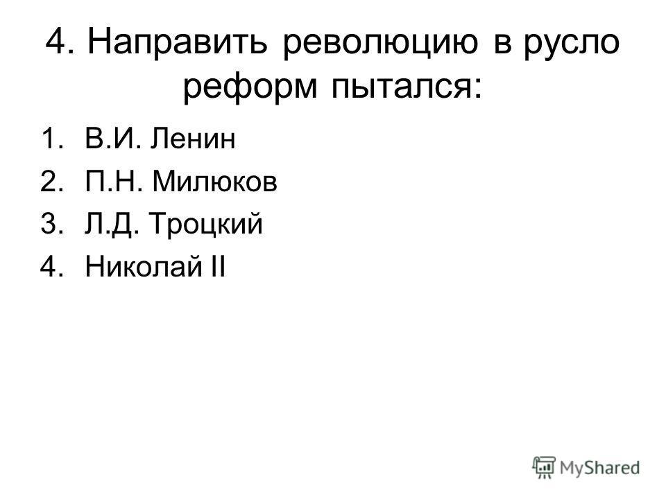 4. Направить революцию в русло реформ пытался: 1.В.И. Ленин 2.П.Н. Милюков 3.Л.Д. Троцкий 4.Николай II