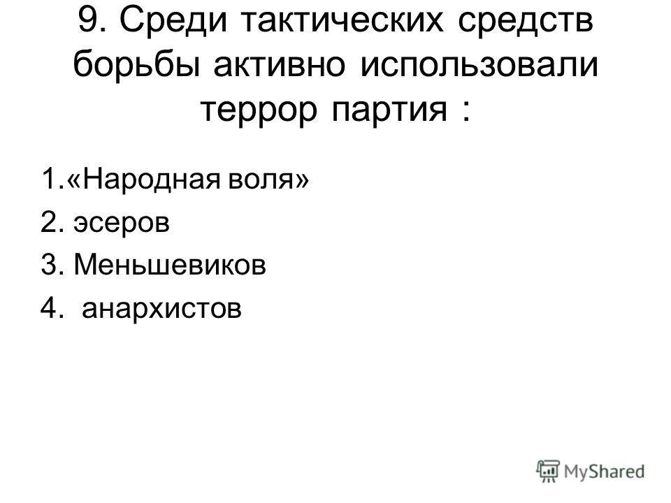9. Среди тактических средств борьбы активно использовали террор партия : 1.«Народная воля» 2. эсеров 3. Меньшевиков 4. анархистов