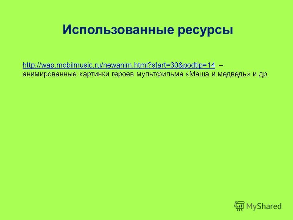 http://wap.mobilmusic.ru/newanim.html?start=30&podtip=14http://wap.mobilmusic.ru/newanim.html?start=30&podtip=14 – анимированные картинки героев мультфильма «Маша и медведь» и др.