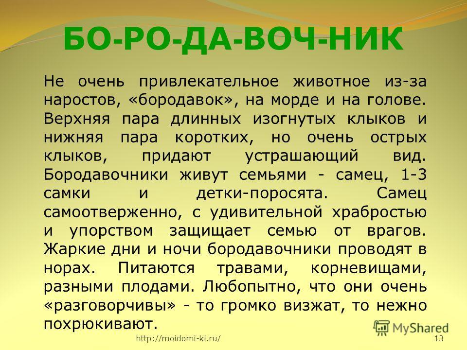 http://moidomi-ki.ru/ 13 БО - РО - ДА - ВОЧ - НИК Не очень привлекательное животное из-за наростов, «бородавок», на морде и на голове. Верхняя пара длинных изогнутых клыков и нижняя пара коротких, но очень острых клыков, придают устрашающий вид. Боро