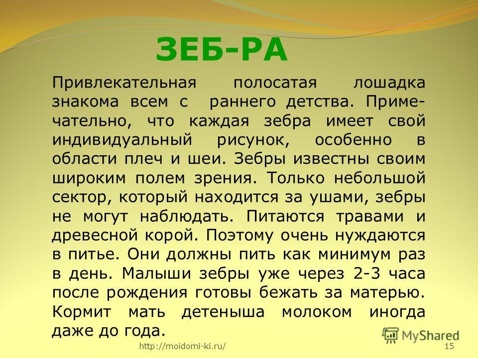 http://moidomi-ki.ru/ 15 ЗЕБ-РА Привлекательная полосатая лошадка знакома всем с раннего детства. Приме- чательно, что каждая зебра имеет свой индивидуальный рисунок, особенно в области плеч и шеи. Зебры известны своим широким полем зрения. Только не