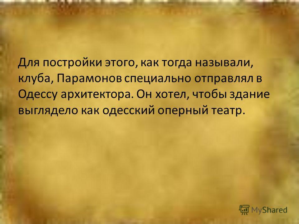 Для постройки этого, как тогда называли, клуба, Парамонов специально отправлял в Одессу архитектора. Он хотел, чтобы здание выглядело как одесский оперный театр.