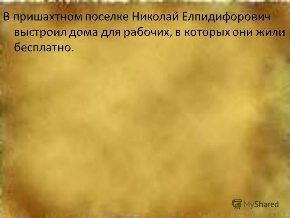 В пришахтном поселке Николай Елпидифорович выстроил дома для рабочих, в которых они жили бесплатно.