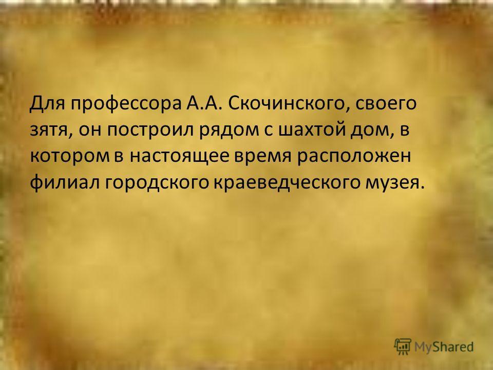 Для профессора А.А. Скочинского, своего зятя, он построил рядом с шахтой дом, в котором в настоящее время расположен филиал городского краеведческого музея.