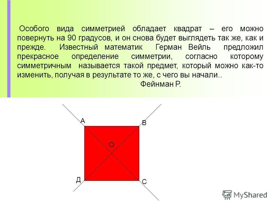 Особого вида симметрией обладает квадрат – его можно повернуть на 90 градусов, и он снова будет выглядеть так же, как и прежде. Известный математик Герман Вейль предложил прекрасное определение симметрии, согласно которому симметричным называется так