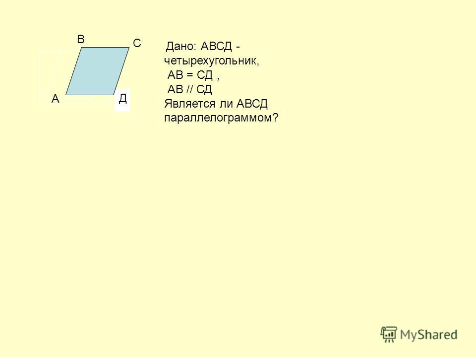 Д Дано: АВСД - четырехугольник, АВ = СД, АВ // СД Является ли АВСД параллелограммом? А В С