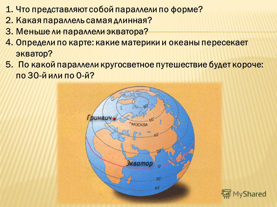 1.Что представляют собой параллели по форме? 2.Какая параллель самая длинная? 3.Меньше ли параллели экватора? 4.Определи по карте: какие материки и океаны пересекает экватор? 5. По какой параллели кругосветное путешествие будет короче: по 30-й или по