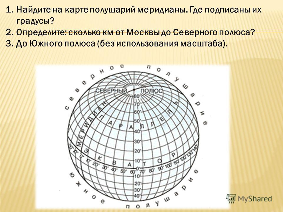 1.Найдите на карте полушарий меридианы. Где подписаны их градусы? 2.Определите: сколько км от Москвы до Северного полюса? 3.До Южного полюса (без использования масштаба).