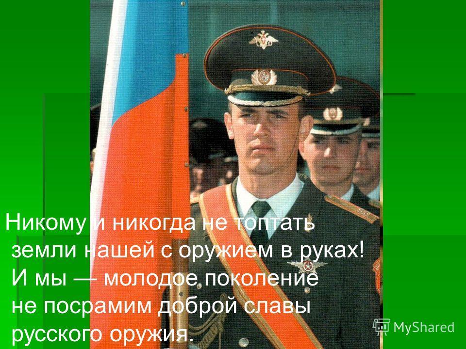 Никому и никогда не топтать земли нашей с оружием в руках! И мы молодое поколение не посрамим доброй славы русского оружия.