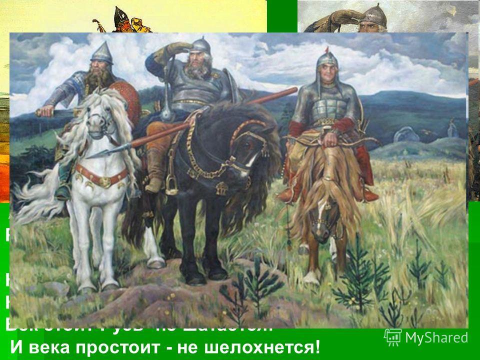 А и сильные, могучие богатыри на славной Руси. He скакать врагам по нашей земле. Не топтать их коням землю Русскую! Не затмить им солнце наше красное! Век стоит Русь -не шатается! И века простоит - не шелохнется!