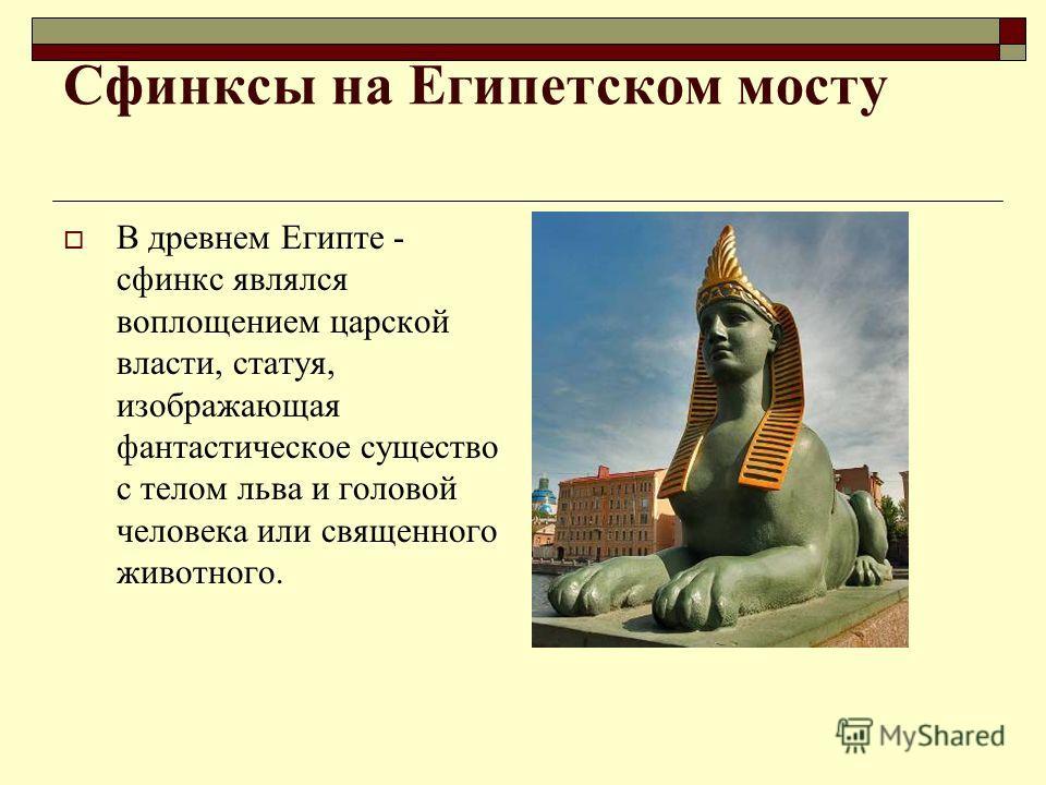 Сфинксы на Египетском мосту В древнем Египте - сфинкс являлся воплощением царской власти, статуя, изображающая фантастическое существо с телом льва и головой человека или священного животного.