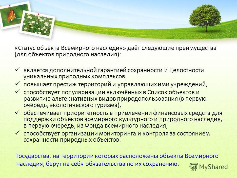 «Статус объекта Всемирного наследия» даёт следующие преимущества (для объектов природного наследия): является дополнительной гарантией сохранности и целостности уникальных природных комплексов, повышает престиж территорий и управляющих ими учреждений