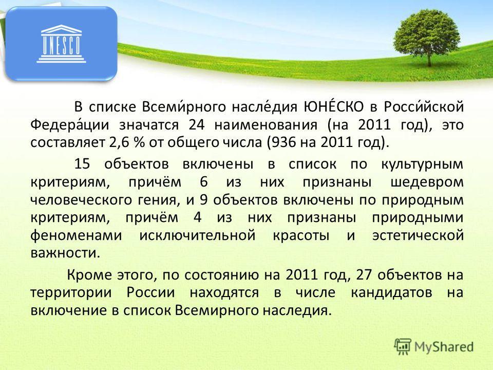 В списке Всеми́рного насле́дия ЮНЕ́СКО в Росси́йской Федера́ции значатся 24 наименования (на 2011 год), это составляет 2,6 % от общего числа (936 на 2011 год). 15 объектов включены в список по культурным критериям, причём 6 из них признаны шедевром ч