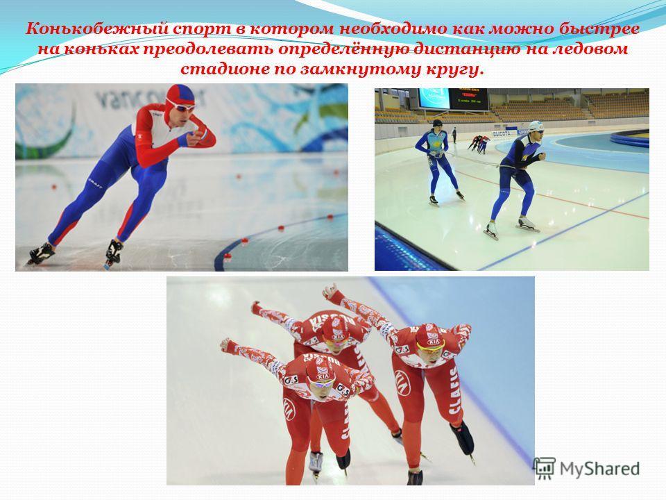 Конькобежный спорт в котором необходимо как можно быстрее на коньках преодолевать определённую дистанцию на ледовом стадионе по замкнутому кругу.