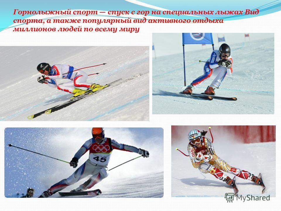 Горнолыжный спорт спуск с гор на специальных лыжах Вид спорта, а также популярный вид активного отдыха миллионов людей по всему миру