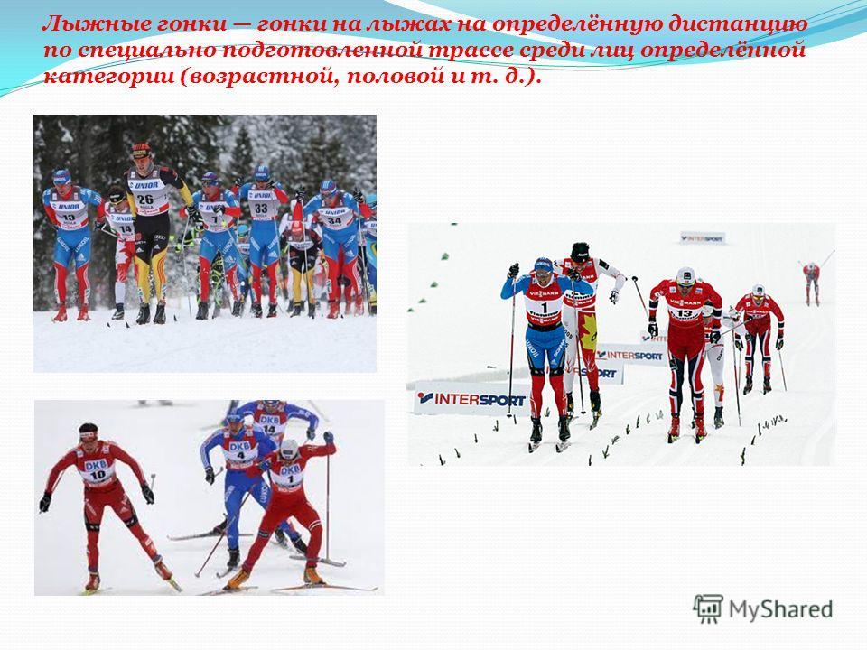 Лыжные гонки гонки на лыжах на определённую дистанцию по специально подготовленной трассе среди лиц определённой категории (возрастной, половой и т. д.).