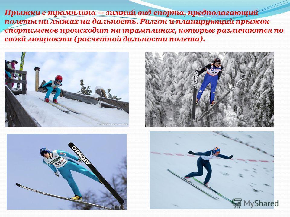 Прыжки с трамплина зимний вид спорта, предполагающий полеты на лыжах на дальность. Разгон и планирующий прыжок спортсменов происходит на трамплинах, которые различаются по своей мощности (расчетной дальности полета).
