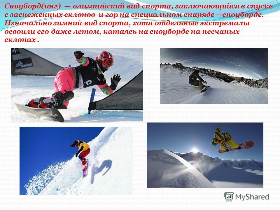 Сноуборд(инг) олимпийский вид спорта, заключающийся в спуске с заснеженных склонов и гор на специальном снаряде сноуборде. Изначально зимний вид спорта, хотя отдельные экстремалы освоили его даже летом, катаясь на сноуборде на песчаных склонах.