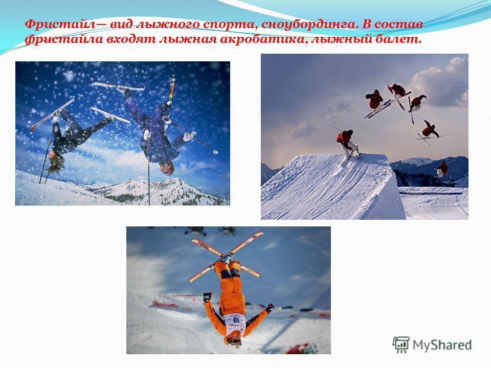 Фристайл вид лыжного спорта, сноубординга. В состав фристайла входят лыжная акробатика, лыжный балет.