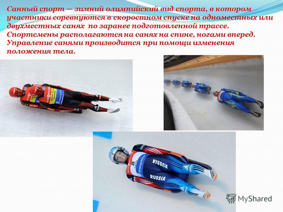Санный спорт зимний олимпийский вид спорта, в котором участники соревнуются в скоростном спуске на одноместных или двухместных санях по заранее подготовленной трассе. Спортсмены располагаются на санях на спине, ногами вперед. Управление санями произв
