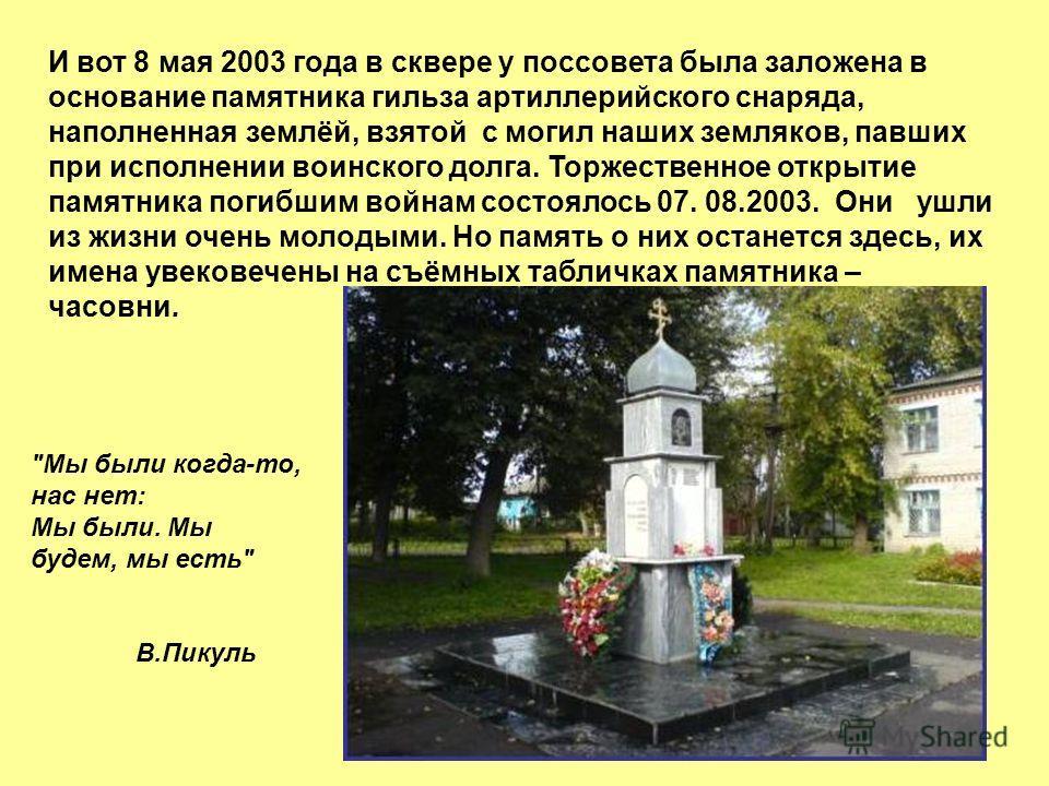 И вот 8 мая 2003 года в сквере у поссовета была заложена в основание памятника гильза артиллерийского снаряда, наполненная землёй, взятой с могил наших земляков, павших при исполнении воинского долга. Торжественное открытие памятника погибшим войнам