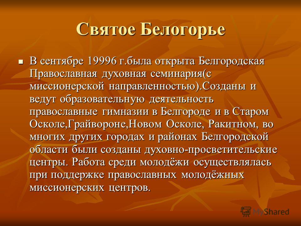Святое Белогорье В сентябре 19996 г.была открыта Белгородская Православная духовная семинария(с миссионерской направленностью).Созданы и ведут образовательную деятельность православные гимназии в Белгороде и в Старом Осколе,Грайвороне,Новом Осколе, Р