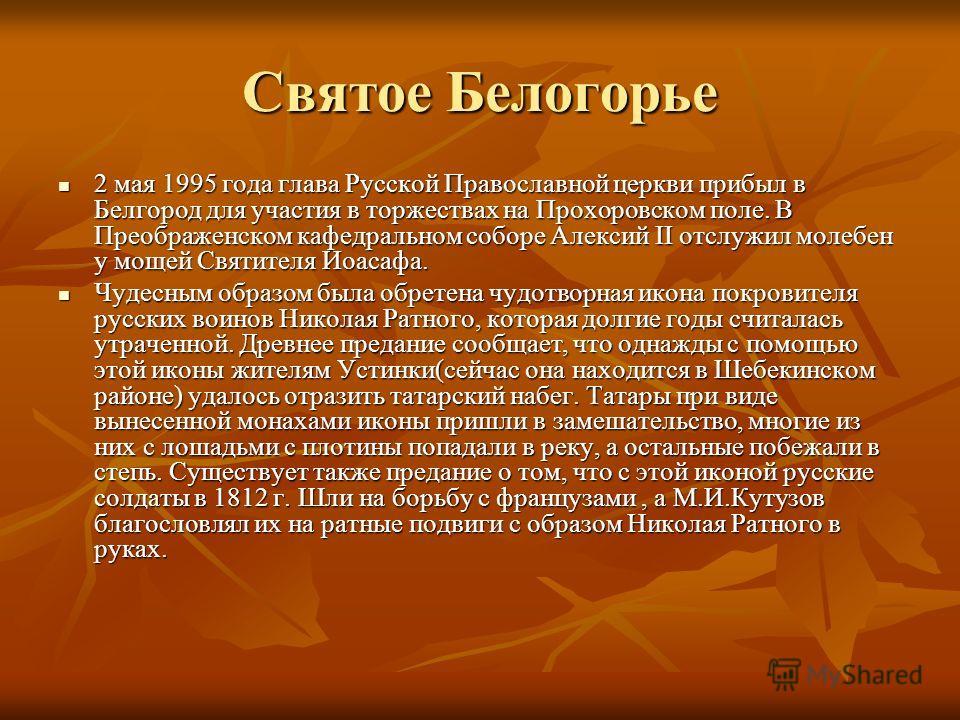 Святое Белогорье 2 мая 1995 года глава Русской Православной церкви прибыл в Белгород для участия в торжествах на Прохоровском поле. В Преображенском кафедральном соборе Алексий II отслужил молебен у мощей Святителя Иоасафа. 2 мая 1995 года глава Русс