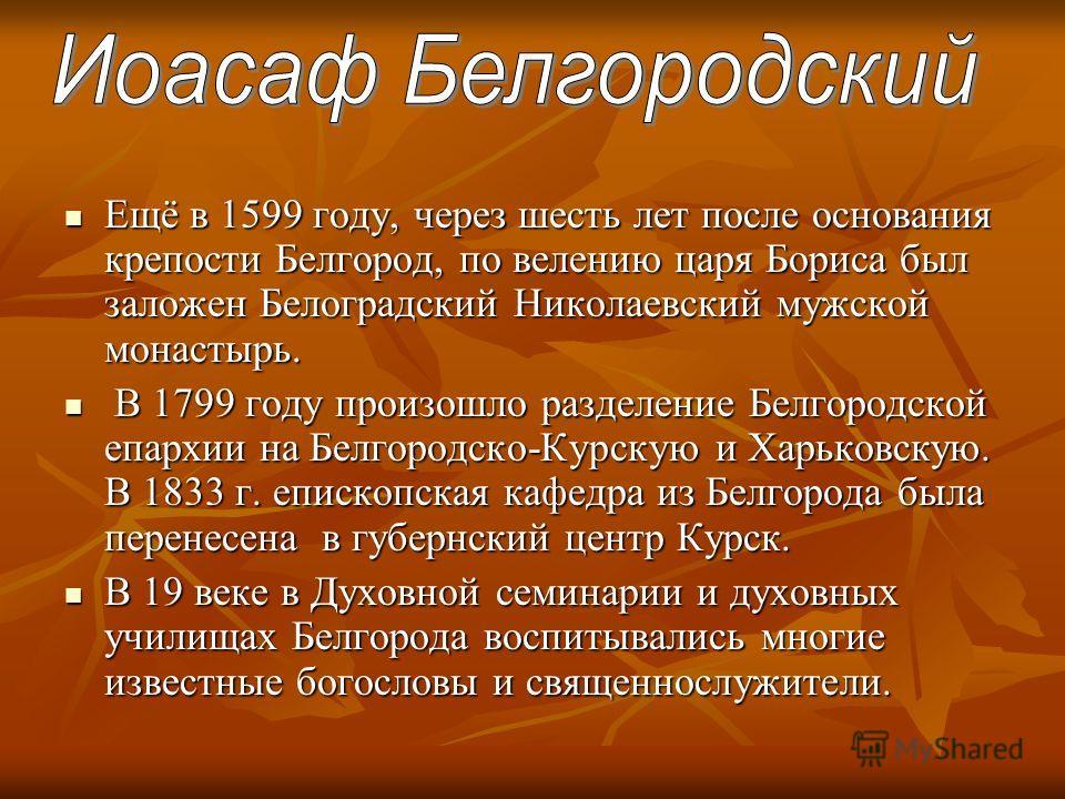 Ещё в 1599 году, через шесть лет после основания крепости Белгород, по велению царя Бориса был заложен Белоградский Николаевский мужской монастырь. Ещё в 1599 году, через шесть лет после основания крепости Белгород, по велению царя Бориса был заложен