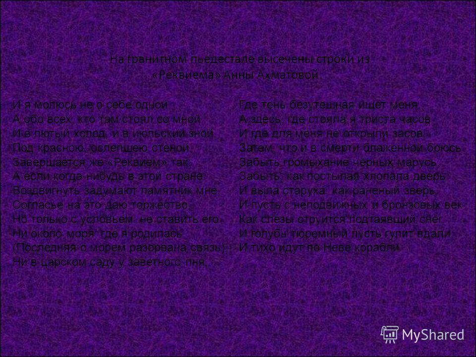 На гранитном пьедестале высечены строки из «Реквиема» Анны Ахматовой: И я молюсь не о себе одной, А обо всех, кто там стоял со мной И в лютый холод, и в июльский зной, Под красною, ослепшею стеной. Завершается же «Реквием» так: А если когда-нибудь в