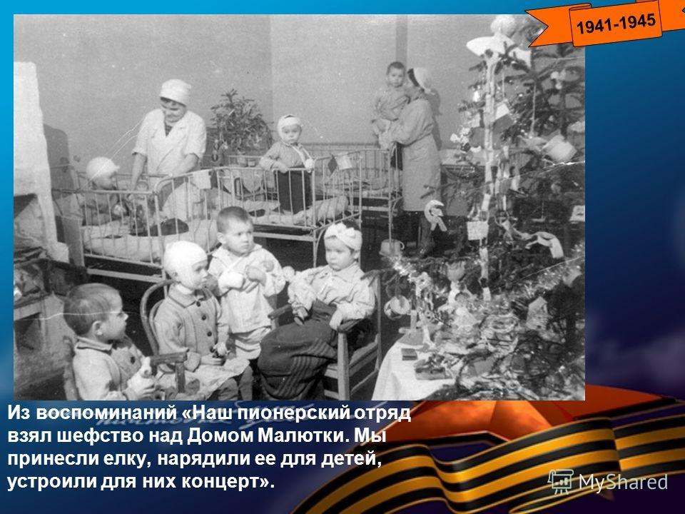 Из воспоминаний «Наш пионерский отряд взял шефство над Домом Малютки. Мы принесли елку, нарядили ее для детей, устроили для них концерт». 1941-1945