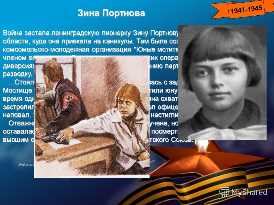 1941-1945 Зина Портнова Война застала ленинградскую пионерку Зину Портнову в деревне Витебской области, куда она приехала на каникулы. Там была создана подпольная комсомольско-молодежная организация