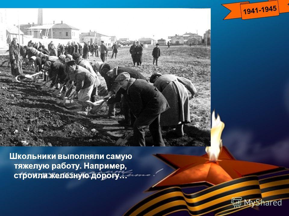 Школьники выполняли самую тяжелую работу. Например, строили железную дорогу… 1941-1945