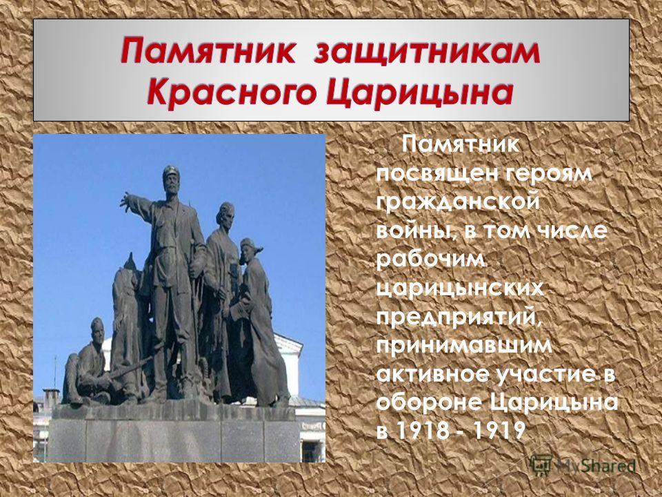 Памятник посвящен героям гражданской войны, в том числе рабочим царицынских предприятий, принимавшим активное участие в обороне Царицына в 1918 - 1919