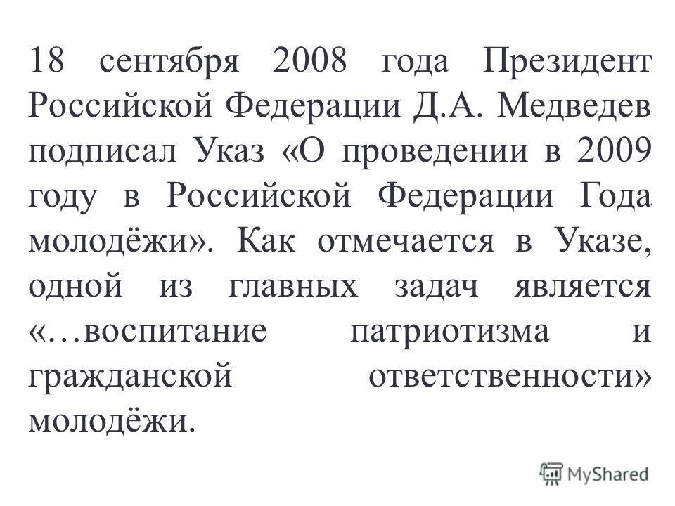 18 сентября 2008 года Президент Российской Федерации Д.А. Медведев подписал Указ «О проведении в 2009 году в Российской Федерации Года молодёжи». Как отмечается в Указе, одной из главных задач является «…воспитание патриотизма и гражданской ответстве