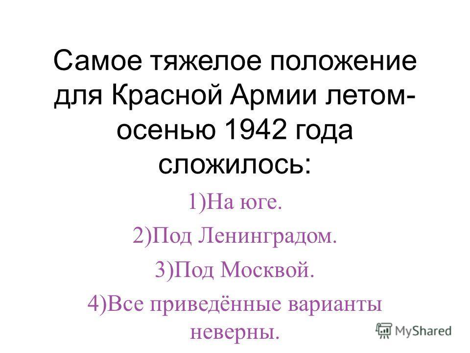 Самое тяжелое положение для Красной Армии летом- осенью 1942 года сложилось: 1)На юге. 2)Под Ленинградом. 3)Под Москвой. 4)Все приведённые варианты неверны.