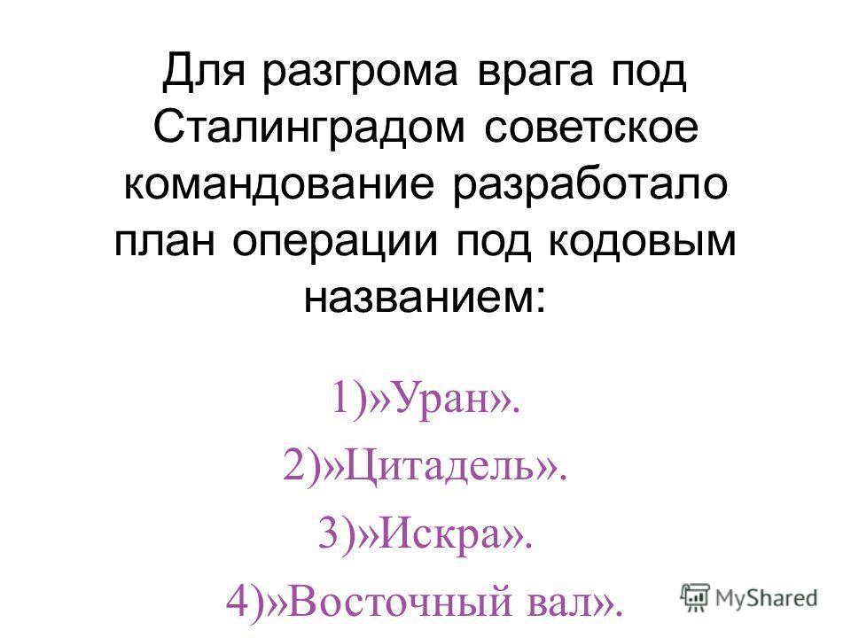 Для разгрома врага под Сталинградом советское командование разработало план операции под кодовым названием: 1)»Уран». 2)»Цитадель». 3)»Искра». 4)»Восточный вал».