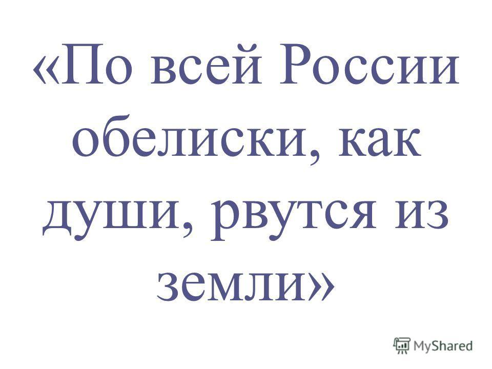 «По всей России обелиски, как души, рвутся из земли»