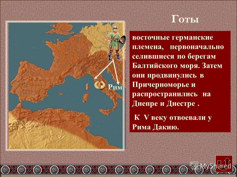 Рим восточные германские племена, первоначально селившиеся по берегам Балтийского моря. Затем они продвинулись в Причерноморье и распространились на Днепре и Днестре. К V веку отвоевали у Рима Дакию. Готы