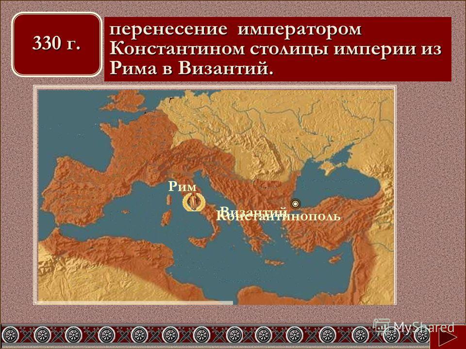 Рим Константинополь перенесение императором Константином столицы империи из Рима в Византий. Византий 330 г.