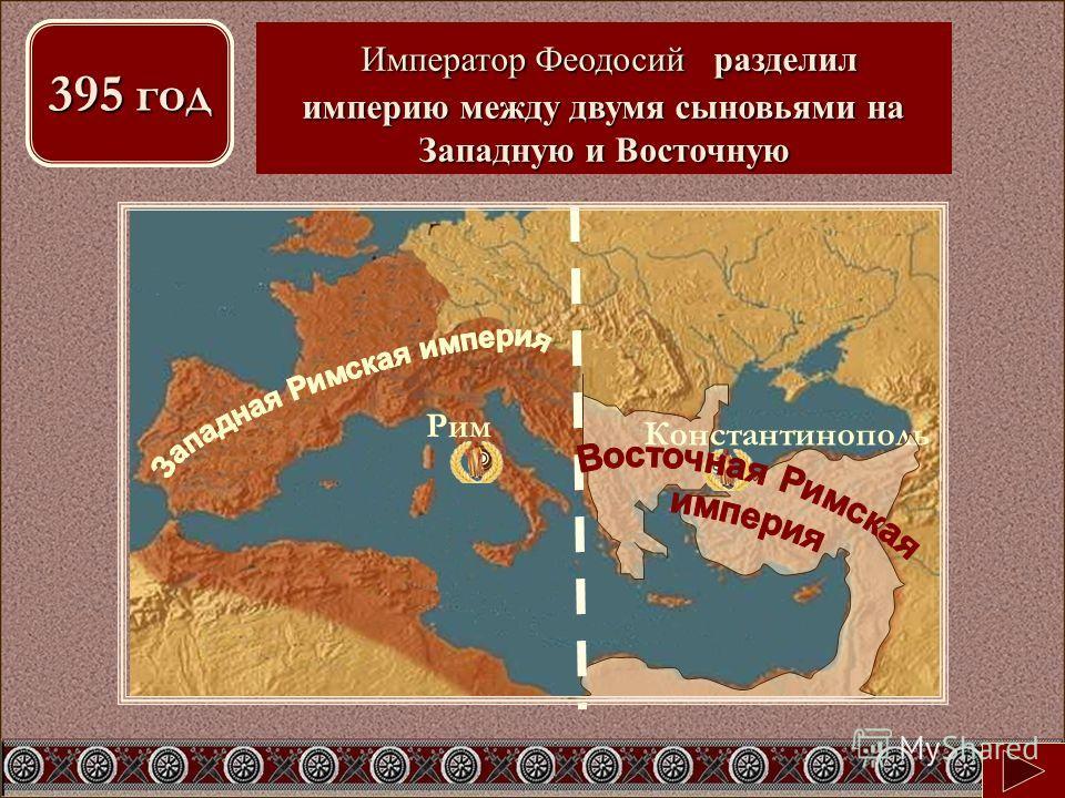 Константинополь Рим 395 год Какие изменения в судьбе империи произошли в этом году? Император Феодосий разделил империю между двумя сыновьями на Западную и Восточную Император Феодосий разделил империю между двумя сыновьями на Западную и Восточную 39