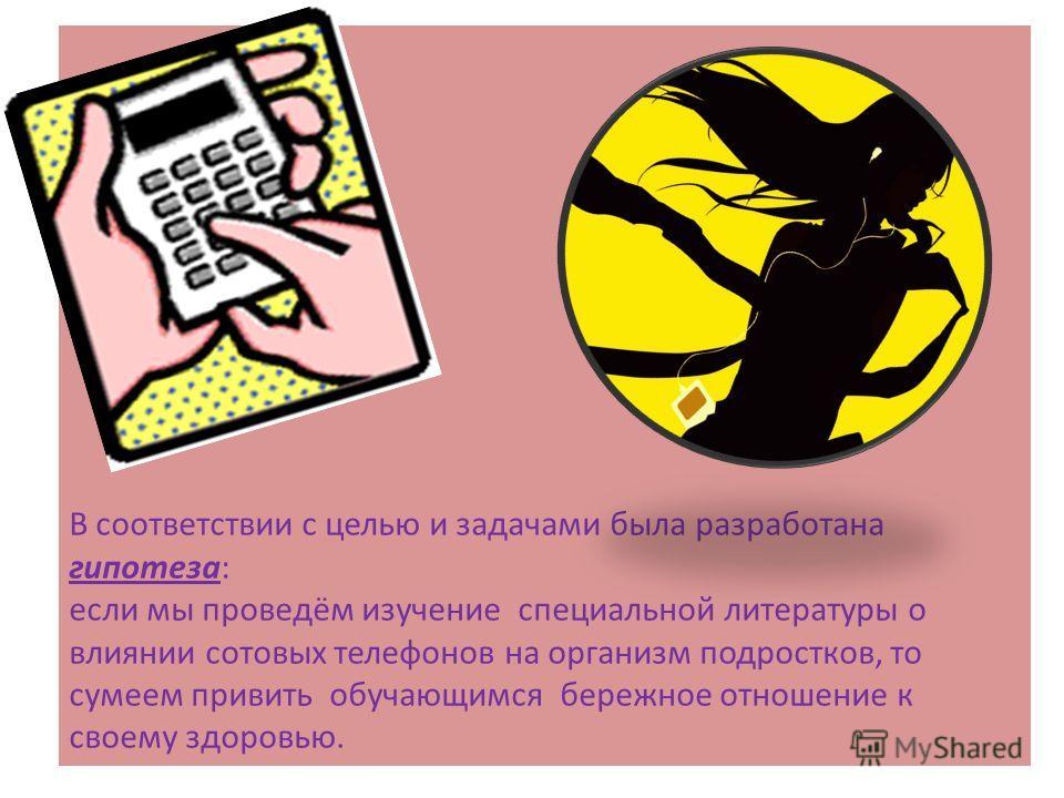 В соответствии с целью и задачами была разработана гипотеза: если мы проведём изучение специальной литературы о влиянии сотовых телефонов на организм подростков, то сумеем привить обучающимся бережное отношение к своему здоровью.