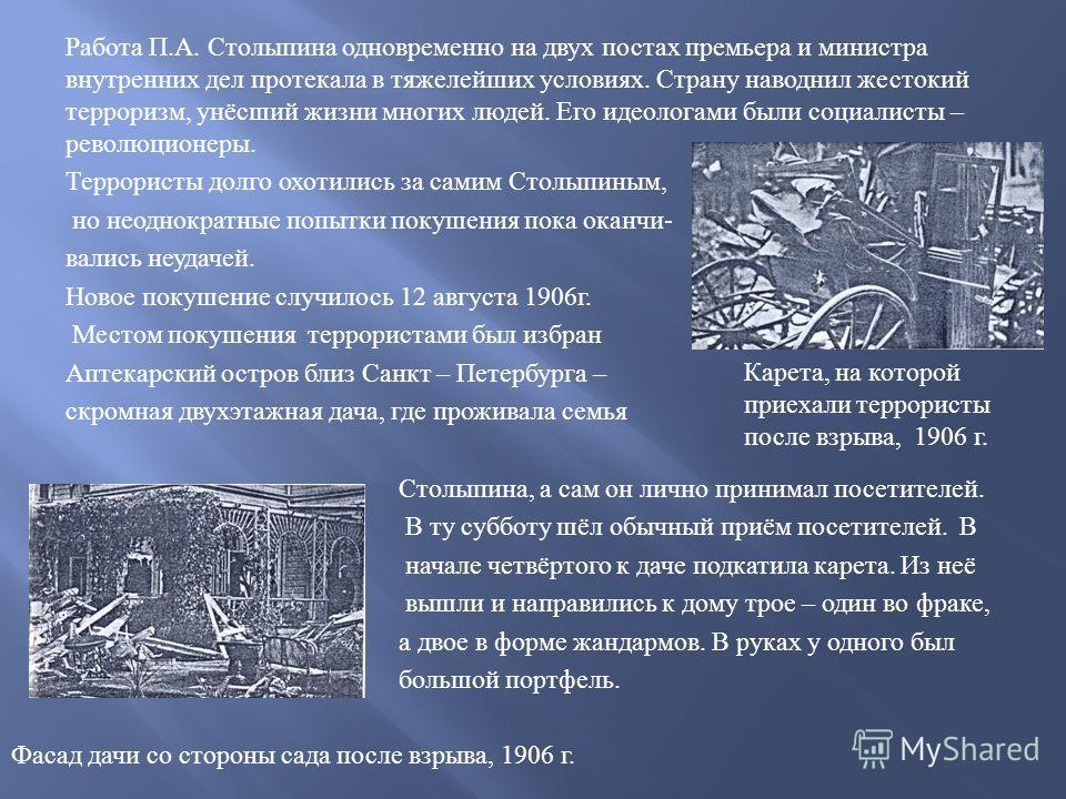 Работа П. А. Столыпина одновременно на двух постах премьера и министра внутренних дел протекала в тяжелейших условиях. Страну наводнил жестокий терроризм, унёсший жизни многих людей. Его идеологами были социалисты – революционеры. Террористы долго ох