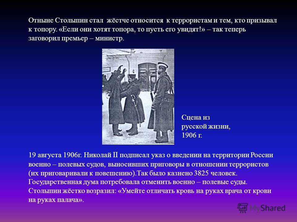 Отныне Столыпин стал жёстче относится к террористам и тем, кто призывал к топору. « Если они хотят топора, то пусть его увидят !» – так теперь заговорил премьер – министр. 19 августа 1906 г. Николай II подписал указ о введении на территории России во