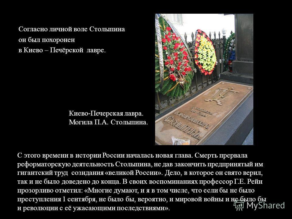 Согласно личной воле Столыпина он был похоронен в Киево – Печёрской лавре. С этого времени в истории России началась новая глава. Смерть прервала реформаторскую деятельность Столыпина, не дав закончить предпринятый им гигантский труд созидания « вели