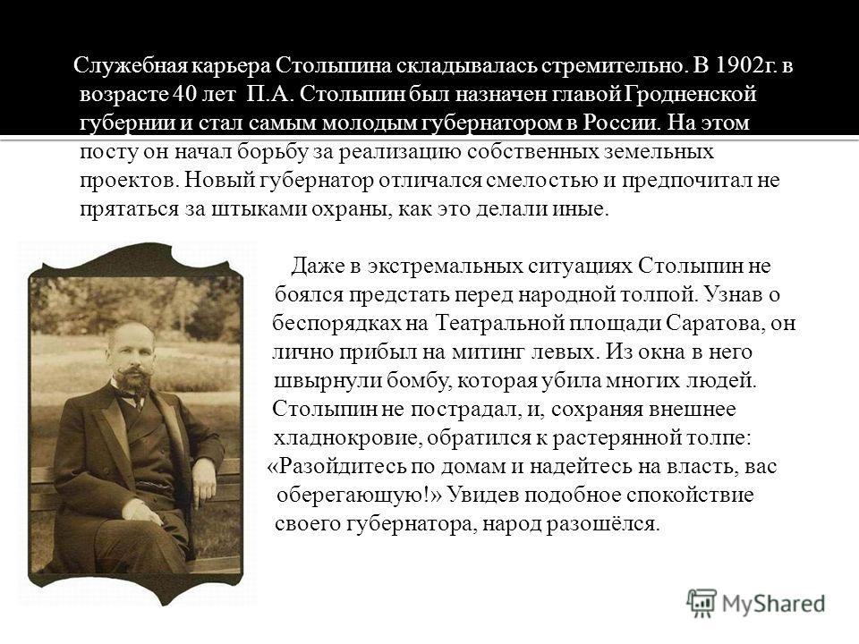 Служебная карьера Столыпина складывалась стремительно. В 1902г. в возрасте 40 лет П.А. Столыпин был назначен главой Гродненской губернии и стал самым молодым губернатором в России. На этом посту он начал борьбу за реализацию собственных земельных про