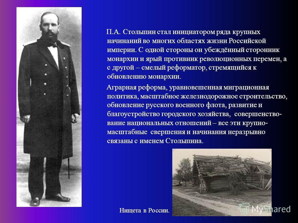 П. А. Столыпин стал инициатором ряда крупных начинаний во многих областях жизни Российской империи. С одной стороны он убеждённый сторонник монархии и ярый противник революционных перемен, а с другой – смелый реформатор, стремящийся к обновлению мона