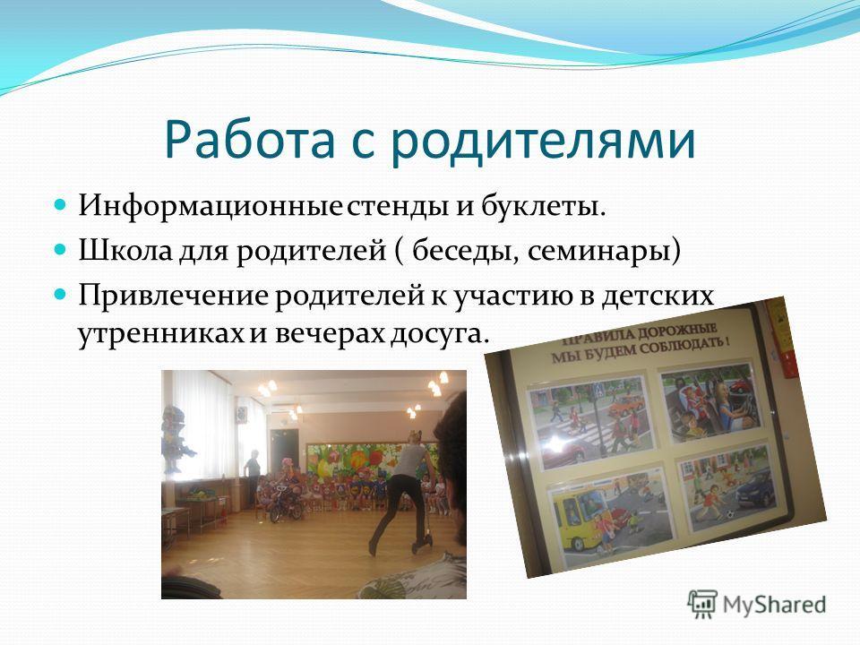 Информационные стенды и буклеты. Школа для родителей ( беседы, семинары) Привлечение родителей к участию в детских утренниках и вечерах досуга.