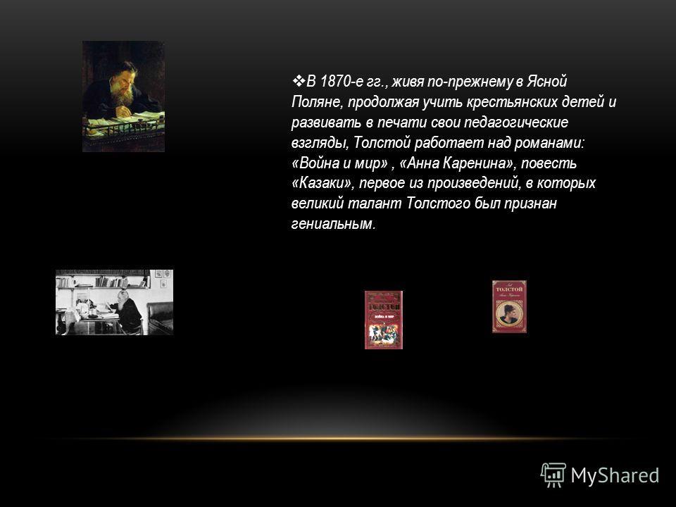 В 1870-е гг., живя по-прежнему в Ясной Поляне, продолжая учить крестьянских детей и развивать в печати свои педагогические взгляды, Толстой работает над романами: «Война и мир», «Анна Каренина», повесть «Казаки», первое из произведений, в которых вел