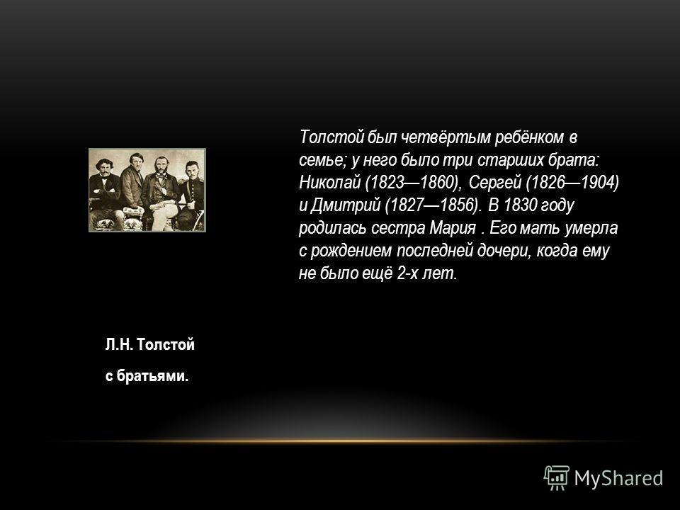 Л.Н. Толстой с братьями. Толстой был четвёртым ребёнком в семье; у него было три старших брата: Николай (18231860), Сергей (18261904) и Дмитрий (18271856). В 1830 году родилась сестра Мария. Его мать умерла с рождением последней дочери, когда ему не